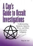 Cop's Guide to Occult Investigations : Understanding Satanism, Santeria, Wicca, and Other Alternative Religions