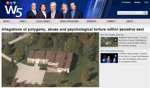 CTV's W5 covered the allegations of polygamy, abuse and psychological torture at the Church of Jesus Christ Restored in a November 17, 2012 broadcast.