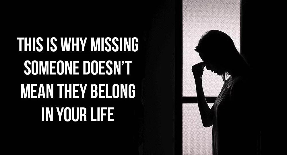 This Is Why Missing Someone Doesnt Mean They Belong In Your Life