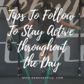 Tips To Follow To Stay Active throughout the Day
