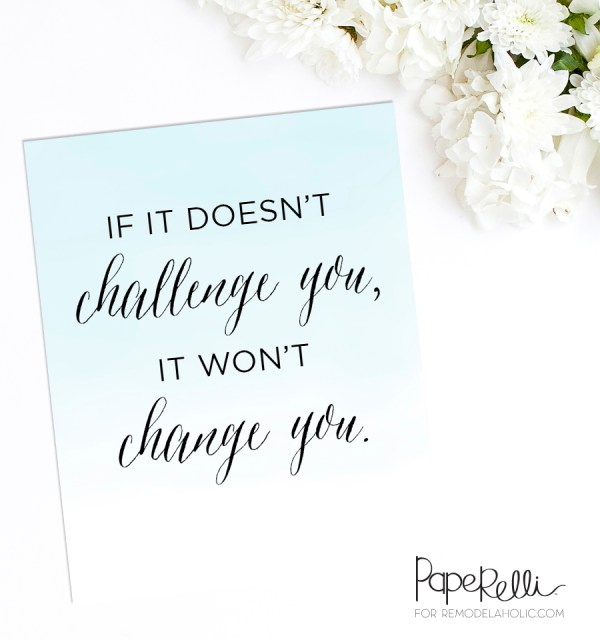 "Free Printable: ""If it doesn't challenge you, it won't change you"" -- great motivation to remind yourself why you're doing hard things!"