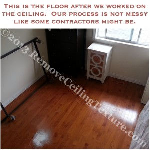 Our ceiling texture removal process produces almost no mess. Quite a difference from most contractors out there.