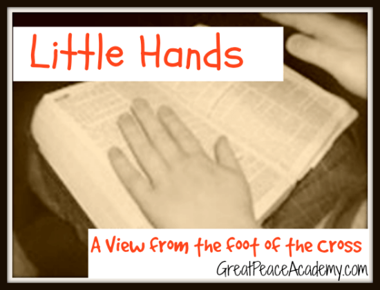 Little Hands, a view of the Cross from a mother's perspective. | Finding Peace at Great Peace Academy.com