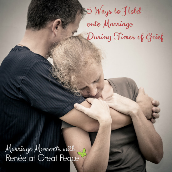 5 Ways to Hold onto Marriage During Times of Grief | Marriage Moments with Renée at Great Peace