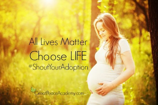 All Lives Matter Choose LIFE #ShoutYourAdoption | GreatPeaceAcademy.com