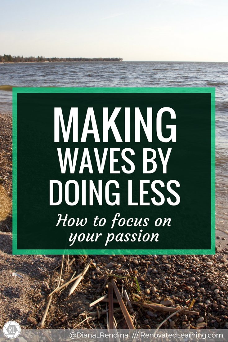 Making Waves by Doing Less: How to Focus on Your Passion | When I first got started in education, I tried to do ALL THE THINGS. But eventually, I learned that this was making everything I did mediocre. When I learned how to do less, but better, amazing things started happening.