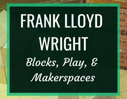 Frank Lloyd Wright: Blocks, Play and Makerspaces : Blocks played a part in the shaping of one of the world's greatest architects, so doesn't that make them good enough for our students?