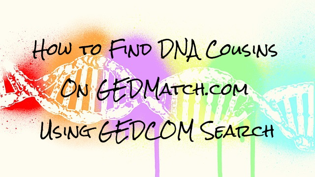 How to Find DNA Cousins on GEDMatch with GEDCOM Search