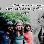 ¿Qué tienen en común  Jorge Luis Borges y Pink Floyd?