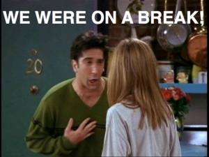"ross geller yelling ""we were on a break"""