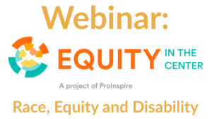 Webinar: Equity in the Center [logo] Race, Equity and Disability