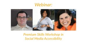 Headshots of Eric Ascher, Tatiana Lee and Lauren Appelbaum. Text: Webinar: Premium Skills Workshop in Social Media Accessibility