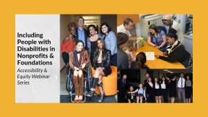Including People with Disabilities in Nonprofits & Foundations Accessibility & Equity Webinar Series. Three separate photos of diverse people with disabilities smiling together