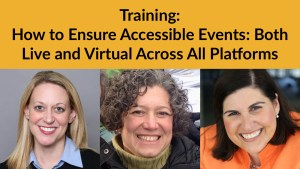Headshots of Dori Kirshner, Rebecca Wanatick and Lauren Appelbaum. Text: Training: How to Ensure Accessible Events: Both Live and Virtual Across All Platforms