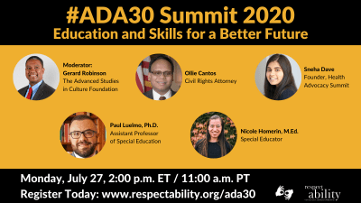 #ADA30 Summit 2020 Education and Skills for a Better Future Individual Headshots of Gerard Robinson, Ollie Cantos, Sneha Dave, Paul Luelmo and Nicole Homerin smiling, with their names and job titles next to each headshot. Monday, July 27, 2:00 p.m. ET / 11:00 a.m. PT Register Today: www.respectability.org/ada30 ASL interpretation symbol. RespectAbility logo