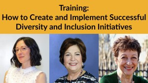 Headshots of Linda Burger, Dorsey Massey and Sally Weber. Text: Training: How to Create and Implement Successful Diversity and Inclusion Initiatives
