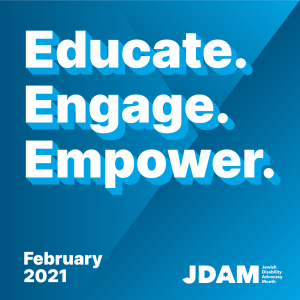 Graphic with text - Educate. Engage. Empower. February 2021 JDAM Jewish Disability Advocacy Month