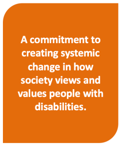A commitment to creating systemic change in how society views and values people with disabilities.