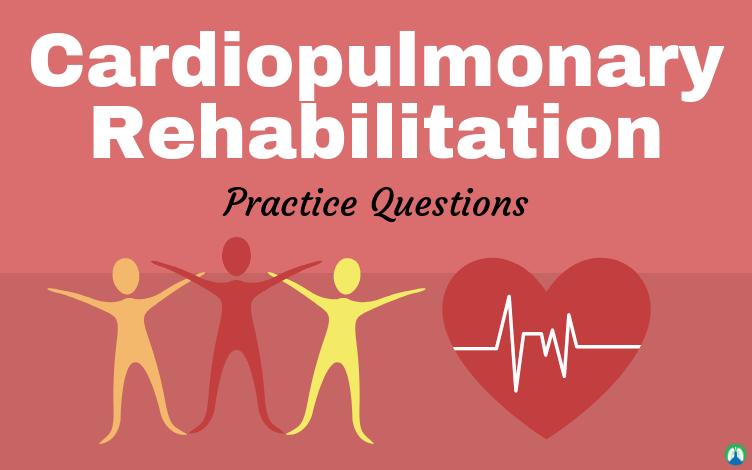 Cardiopulmonary Rehabilitation (Practice Questions)