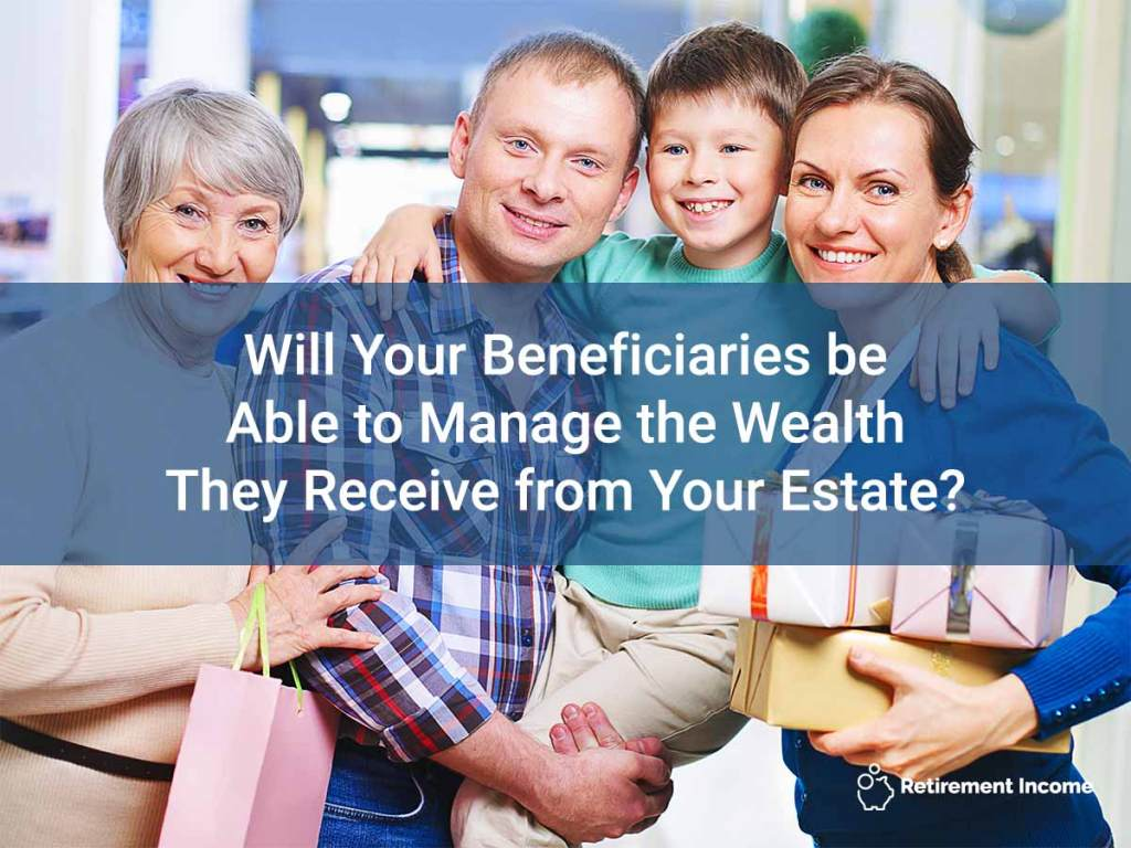 Will Your Beneficiaries be Able to Manage the Wealth They Receive from Your Estate?