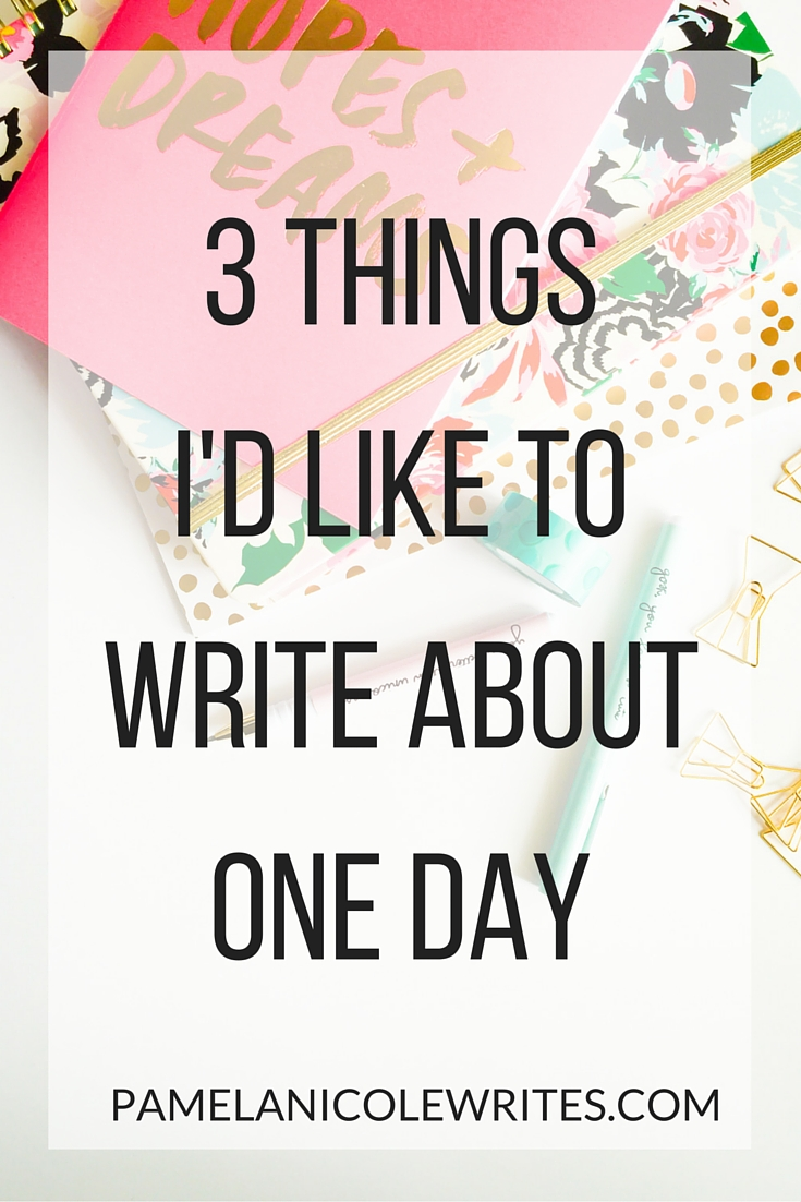 3 Things I'd Like to Write About One Day