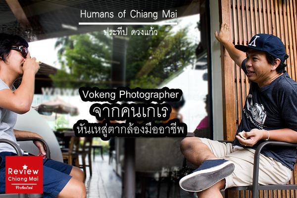 Humans of Chiang Mai : Vokeng Photographer (จากคนเกเร หันเหสู่ตากล้องมืออาชีพ