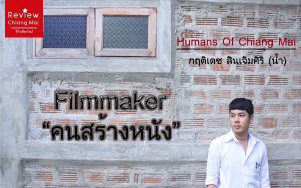 Humans Of Chiang Mai น้ำ : Filmmaker : คนสร้างหนัง