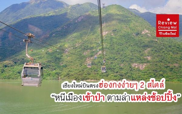 เชียงใหม่บินตรงฮ่องกงง่ายๆ 2 สไตล์ : หนีเมืองเข้าป่า ตามล่าแหล่งช้อปปิ้ง