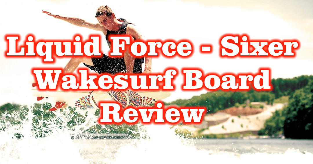 Liquid Force Chase Hazen – Sixer Wakesurf Board – Review – Surf Style