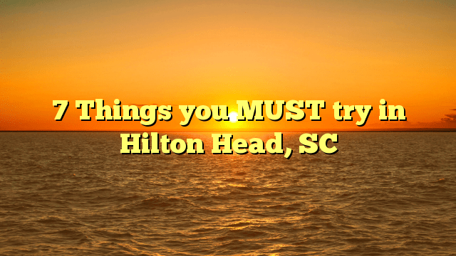 7 Things you MUST try in Hilton Head, SC