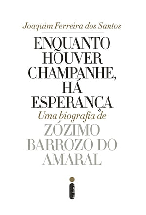 Enquanto Houver Champanhe, Há Esperança Joaquim Ferreira dos Santos Intrínseca