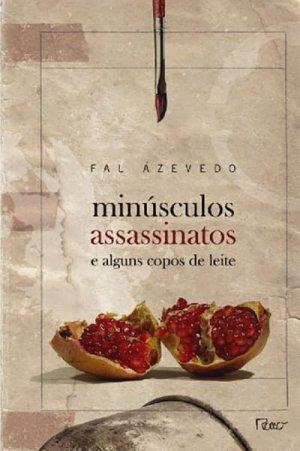Minúsculos Assassinatos e Alguns Copos de Leite (2008), de Fal Azevedo