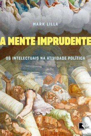 A Mente Imprudente — Os Intelectuais na Atividade Política (Record, 195 páginas, tradução de Clóvis Marques)