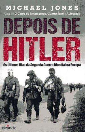 Depois de Hitler — Os Últimos Dias da Segunda Guerra Mundial na Europa (Bizâncio, 444 páginas, tradução de Clara Alvarez), de Michael Jones