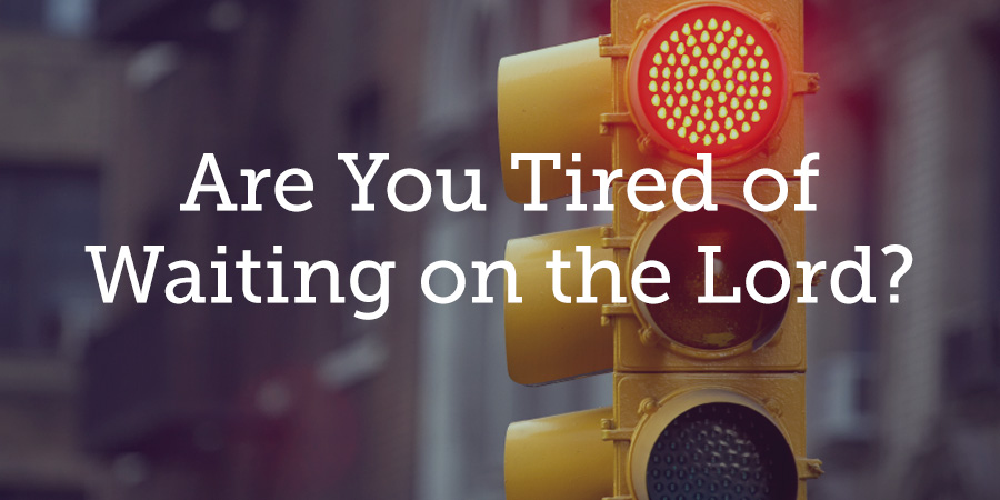 Are You Tired of Waiting on the Lord  True Woman Blog  Revive Our Hearts