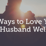 10 Ways To Love Your Husband Well True Woman Blog