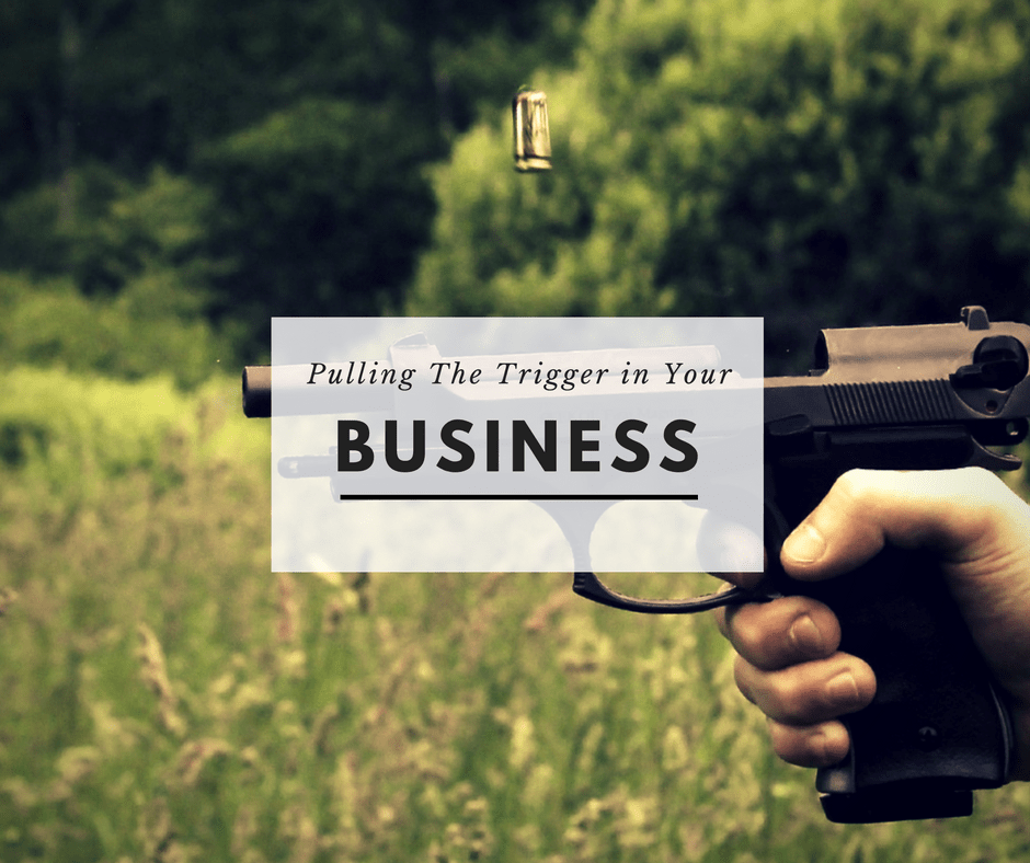 Pulling The Trigger In Your Business