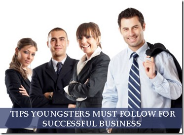 10 Tips Youngsters must follow for Successful Business