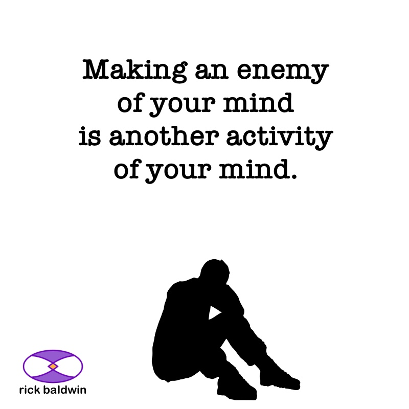 Making an enemy of your mind is another activity of your mind.
