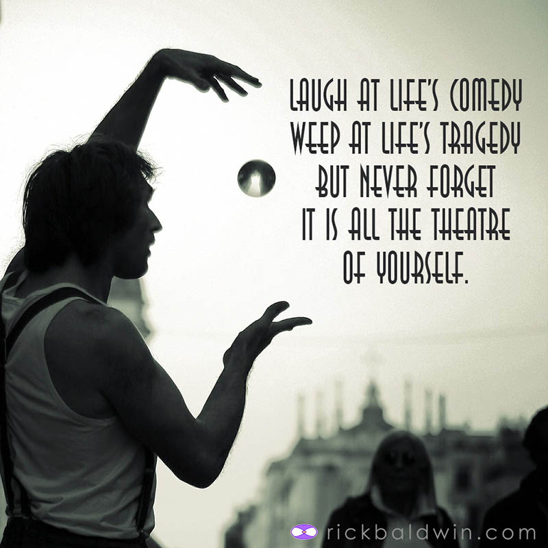 Laugh at Life's Comedy, Weep at Life's Tragedy But Never Forget It is all the Theatre of Yourself
