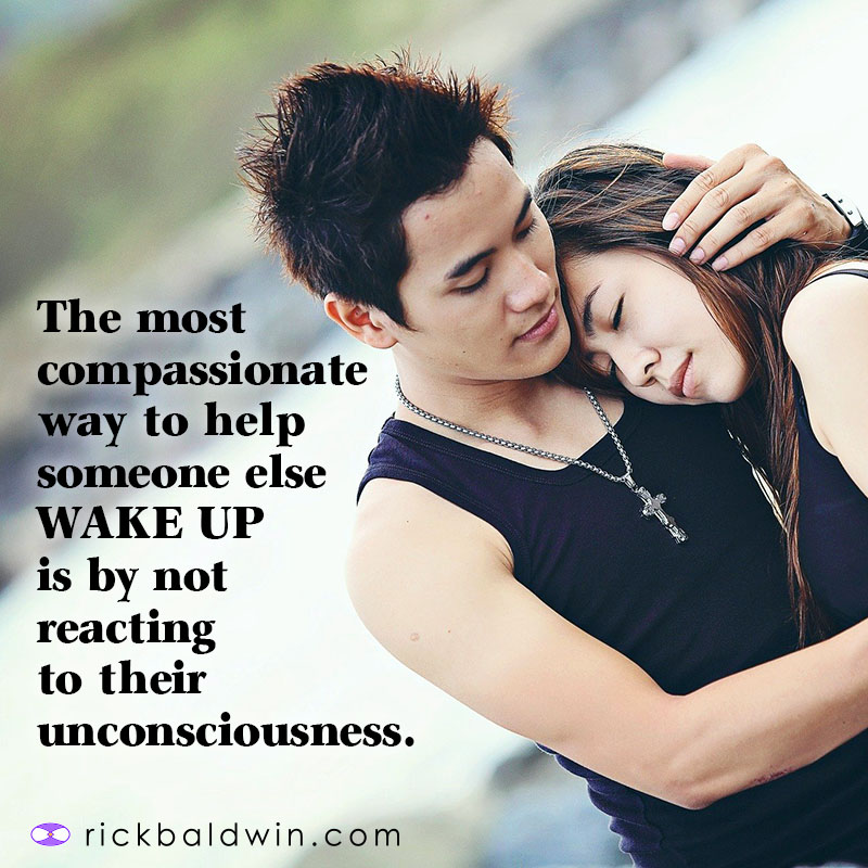 The most compassionate way to help someone WAKE UP is by not reacting to their unconsciousness.