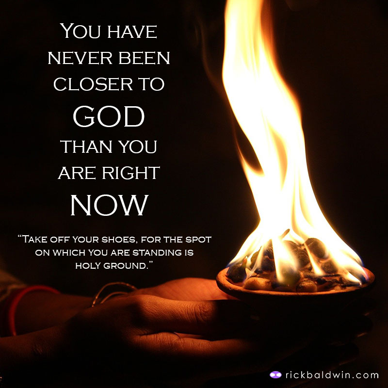 You have never been closer to GOD than you are right NOW.