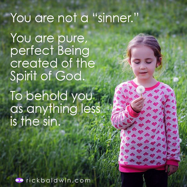 You are not a sinner. You are pure Being created of the Spirit of God. To behold you as anything less is the sin.