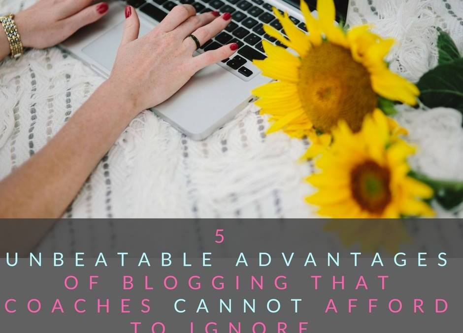 5 Unbeatable Advantages of Blogging that Coaches Cannot Afford to Ignore