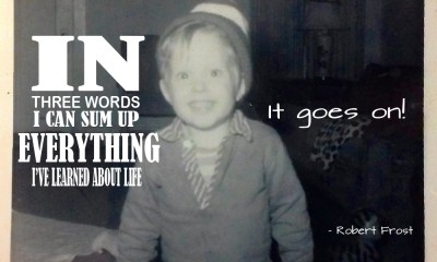 in three words, I can sum up everything I've learned about life - it goes on