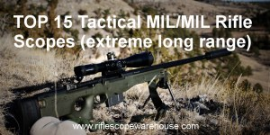 Top 15 Tactical MIL/MIL rifle scopes for extreme long range 2018