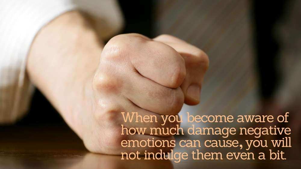 When you become aware of how much damage negative emotions can cause, you will not indulge them even a bit.