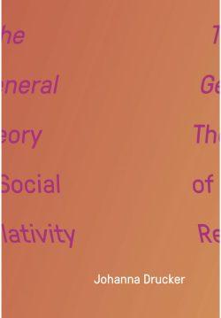 Johanna Drucker's The General Theory of Social Relativity