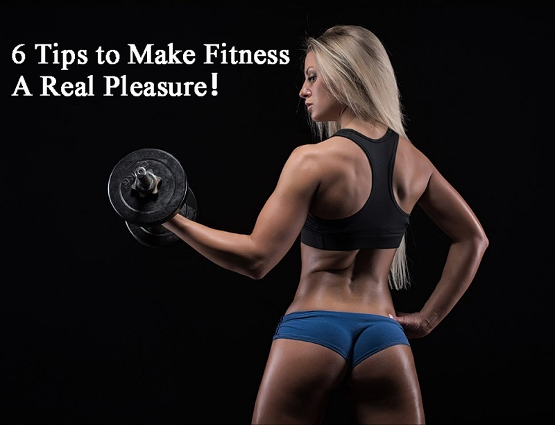 6 Tips to Make Fitness A Real Pleasure