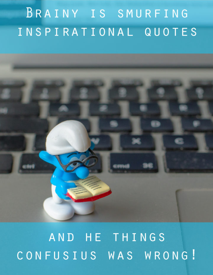 Brainy is smurfing inspirational quotes - Confucius was wrong - UPGRADE Series on www.RoadTripsaroundtehWorld.com